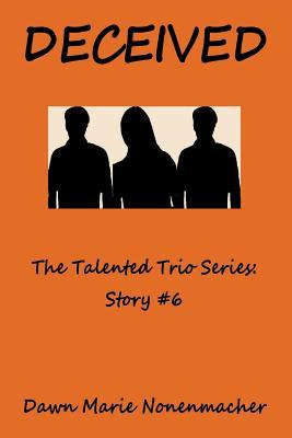 Deceived: The Talented Trio Series: Story #6  by  Dawn Marie Nonenmacher