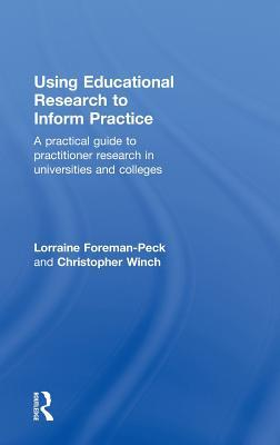 Using Educational Research to Inform Practice: A Practical Guide to Practitioner Research in Universities and Colleges Lorraine Foreman-Peck