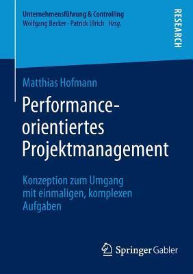 Performance-Orientiertes Projektmanagement: Konzeption Zum Umgang Mit Einmaligen, Komplexen Aufgaben  by  Matthias Hofmann