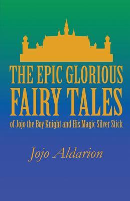 The Epic Glorious Fairy Tales of Jojo the Boy Knight and His Magic Silver Stick  by  Jojo Aldarion