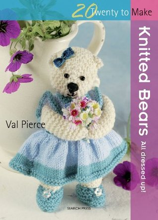 Knitted Bears: All Dressed Up! Val Pierce