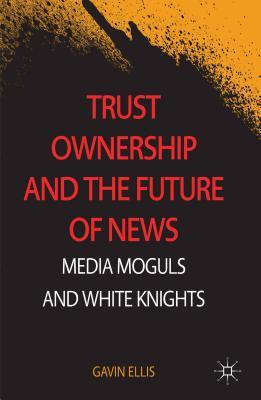 Trust Ownership and the Future of News: Media Moguls and White Knights  by  Gavin Ellis