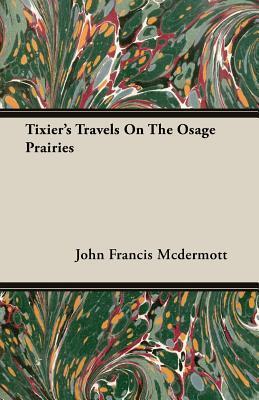 Tixiers Travels on the Osage Prairies John Francis McDermott