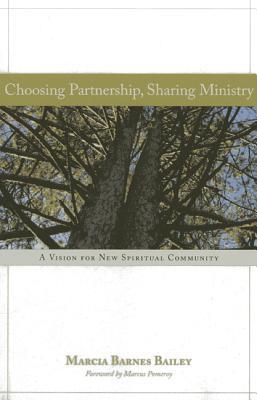 Choosing Partnership, Sharing Ministry: A Vision for New Spiritual Community Marcia Barnes Bailey