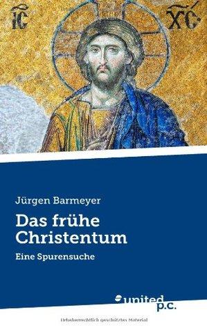Das frühe Christentum: Eine Spurensuche Jürgen Barmeyer
