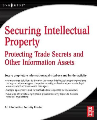 Securing Intellectual Property: Protecting Trade Secrets and Other Information Assets Information Security