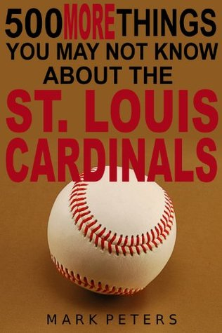 500 More Things You May Not Know About The St. Louis Cardinals  by  Mark Peters