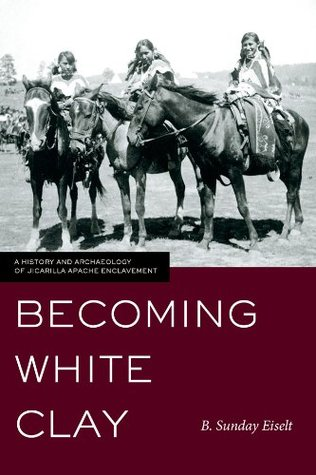 Becoming White Clay: A History and Archaeology of Jicarilla Apache Enclavement  by  B. Sunday Eiselt