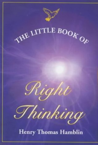 Little Book of Right Thinking: Its Application to Inward Attainment and Outward Achievement  by  Henry Thomas Hamblin