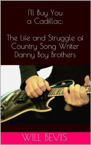 Ill Buy You a Cadillac: The Life and Struggle of Country Song Writer Danny Boy Brothers Will Bevis