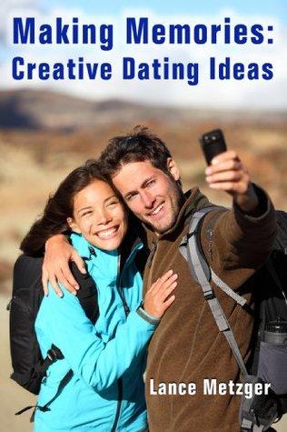 Making Memories: Creative Dating Ideas Lance Metzger