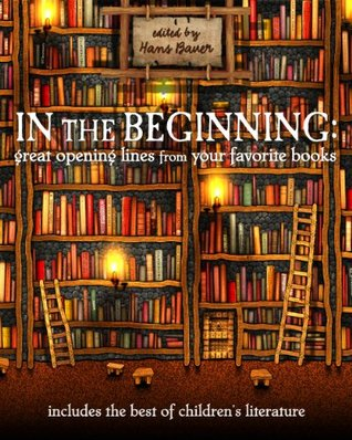 In the Beginning: Great Opening Lines from Your Favorite Books  by  Hans Bauer