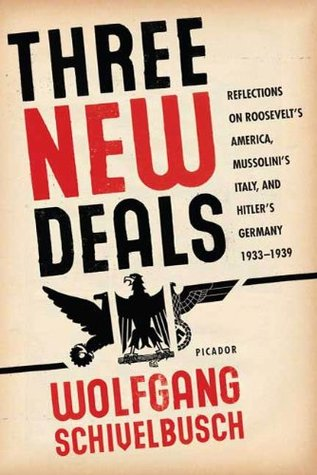 Three New Deals: Reflections on Roosevelts America, Mussolinis Italy, and Hitlers Germany, 1933-1939 Wolfgang Schivelbusch