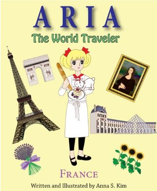 Aria The World Traveler: France (fun and educational childrens picture book for age 4-10 years old) Anna Kim