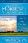 A Mormons Unexpected Journey Volume 1: Finding the Grace I Never Knew  by  Carma Naylor