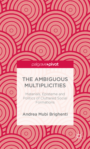 The Ambiguous Multiplicities: Materials, Episteme and Politics of Cluttered Social Formations  by  Andrea Brighenti