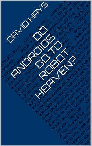 Do Androids Go to Robot Heaven? Ben Hays