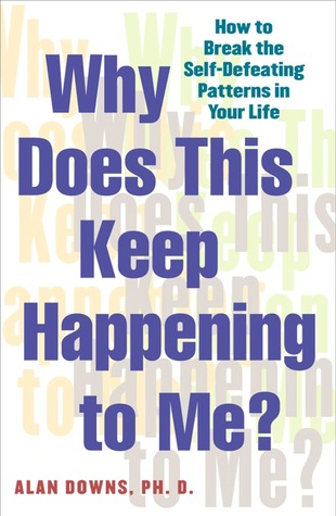 Why Does This Keep Happening to Me: How to Break the Self-Defeating Patterns in Your Life Alan Downs