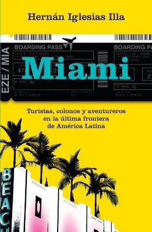 Miami. Turistas, colonos y aventureros en la última frontera de América Latina Hernan Iglesias Illa