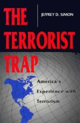 The Terrorist Trap: Americas Experience with Terrorism  by  Jeffrey D. Simon