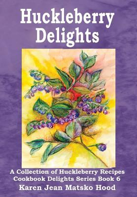Huckleberry Delights Cookbook: A Collection of Huckleberry Recipes (Cookbook Delight Series, #6) Karen Jean Matsko Hood