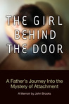 The Girl Behind the Door: A Father's Journey Into the Mystery of Attachment