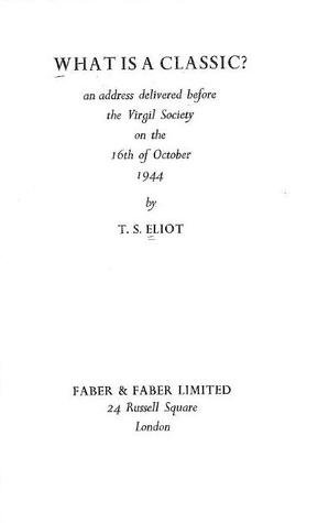 What Is A Classic? An Address Delivered Before The Virgil Society On The 16th Of October, 1944  by  T.S. Eliot