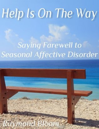 Help Is On The Way: Saying Farewell To Seasonal Affective Disorder Raymond Bloom