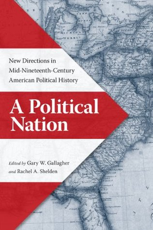 A Political Nation: New Directions in Mid-Nineteenth-Century American Political History Gary W. Gallagher