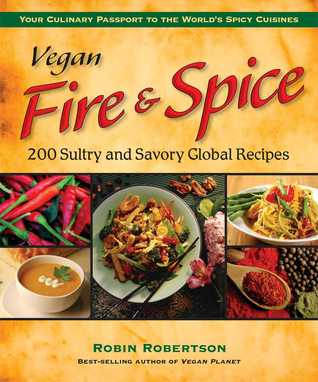 Vegan Fire & Spice: 200 Sultry and Savory Global Recipes Robin G. Robertson
