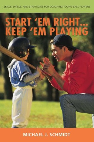 Start em Right . Keep em Playing: Skills, Drills, and Strategies for Coaching Young Ball Players  by  Michael J. Schmidt
