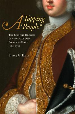 A Topping People: The Rise and Decline of Virginias Old Political Elite, 1680-1790  by  Emory G. Evans