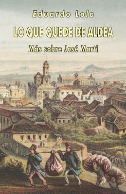 Lo Que Quede de Aldea: Mas Sobre Jose Marti Eduardo Lolo