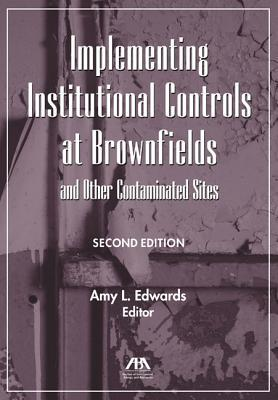 Implementing Institutional Controls at Brownfields and Other Contaminated Sites  by  American Bar Association