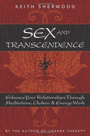 Sex and Transcendence: Enhance Your Relationships Through Meditations, Chakra & Energy Work Keith Sherwood