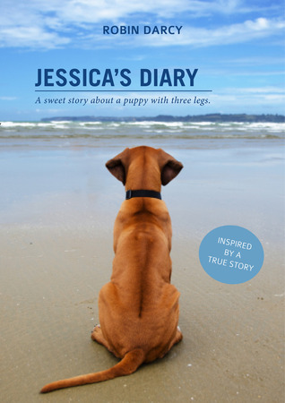 Jessicas Diary: A sweet story about a puppy with three legs. Robin Darcy