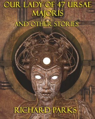 Our Lady of 47 Ursae Majoris and Other Stories  by  Richard Parks