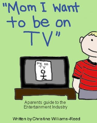 Mom I Want to be on TV A Parents Guide to the Entertainment Industry Christine Reed