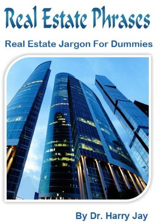 Real Estate Phrases: Real Estate Jargon for Dummies  by  Harry Jay