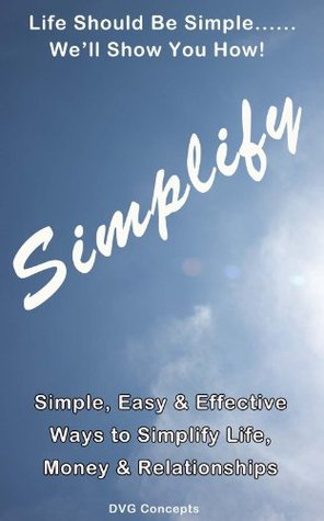 Simplify - Simple, Easy & Effective Ways to Simplify Life, Money & Relationships DVG Concepts