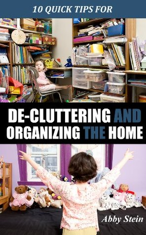 10 Quick Tips for De-cluttering and Organizing the Home Abby Stein
