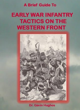 A Brief Guide to Early War Infantry Tactics on the Western Front  by  Gavin Hughes