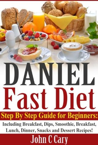 Daniel Fast Diet: Step By Step Guide for Beginners - Including Breakfast, Dips, Smoothie, Breakfast, Lunch, Dinner, Snacks and Dessert Recipes!  by  John C. Cary