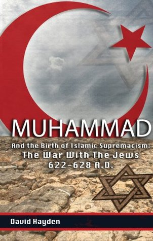 Muhammad and the Birth of Islamic Supremacism: The War With The Jews 622-628 A.D.  by  David Hayden