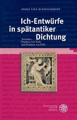 Ich-Entwurfe in Spatantiker Dichtung: Ausonius, Paulinus Von Nola Und Paulinus Von Pella  by  Anika Lisa Kleinschmidt