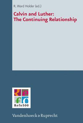 Calvin and Luther: The Continuing Relationship R Ward Holder