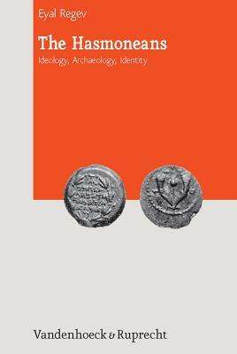 The Hasmoneans: Ideology, Archaeology, Identity  by  Regev Eyal