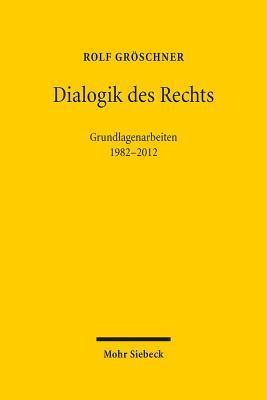 Dialogik Des Rechts: Philosophische, Dogmatische Und Methodologische Grundlagenarbeiten 1982-2012 Rolf Groschner