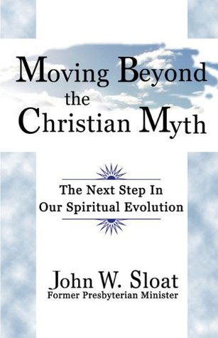 Moving Beyond the Christian Myth: The Next Step in Our Spiritual Evolution John W. Sloat