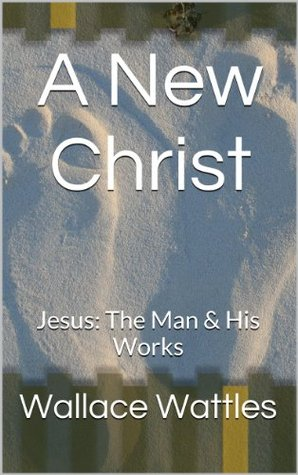 A New Christ: Jesus: The Man & His Works Wallace D. Wattles
